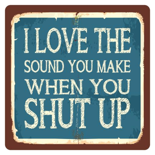 I love the sound you make when you shut up! Metal Wall Sign